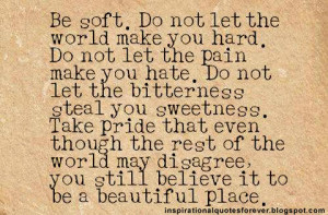 Be soft. Do not let the world make you hard.
