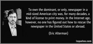 To own the dominant, or only, newspaper in a mid-sized American city ...