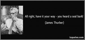 All right, have it your way - you heard a seal bark! - James Thurber