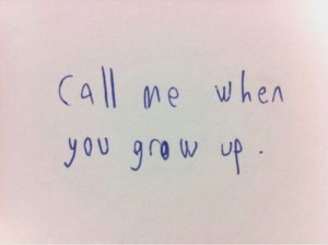 Love Quote ~ Call me when you grow up