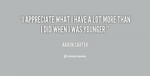 appreciate what I have a lot more than I did when I was younger.