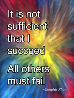 It is not sufficient that I succeedAll others must fail Genghis Khan