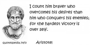 Aristotel - I count him braver who overcomes his desires than him who ...