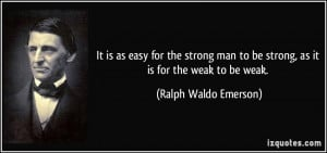 It is as easy for the strong man to be strong, as it is for the weak ...