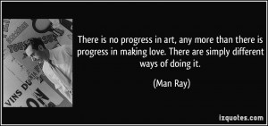 ... in making love. There are simply different ways of doing it. - Man Ray
