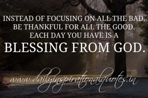 Instead of focusing on all the bad, be thankful for all the good. Each ...