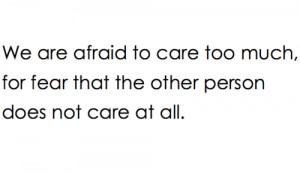 ... to care too much, for fear that the other person does not care at all