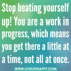 Stop beating yourself up. You are a work in progress, which means you ...