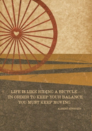 Life is like riding a bicycle in order to keep your balance, you must ...