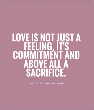 Love is not just a feeling, it's commitment and above all a sacrifice ...