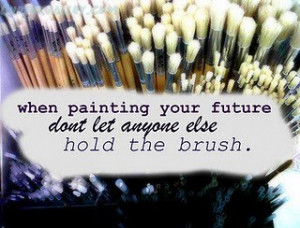 When Painting Your Future Don't Let Anyone Else Hold The Brush