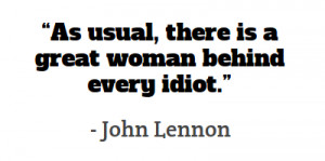 """As usual, there is a great woman behind every idiot."""""""