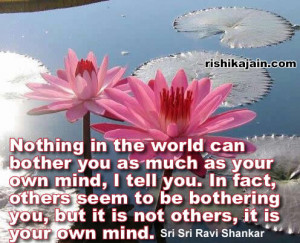 Nothing in the world can bother you as much as your own mind, I tell ...