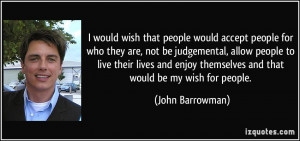 that people would accept people for who they are, not be judgemental ...