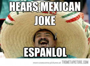 Black jokes and Mexican Jokes are about the same. Once you heard juan ...