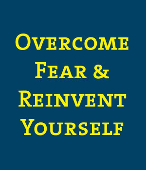 Overcome Fear and Reinvent Yourself