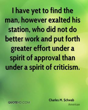 Charles M. Schwab - I have yet to find the man, however exalted his ...