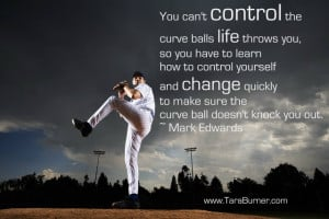 You cant control the curve balls life throws you