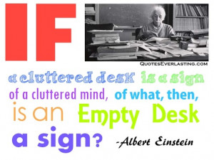 desk is a sign of a cluttered mind, of what, then, is an empty desk ...