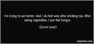 ... tea. After eating vegetables, I just feel hungry. - Carrie Latet