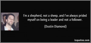 ... prided myself on being a leader and not a follower. - Dustin Diamond