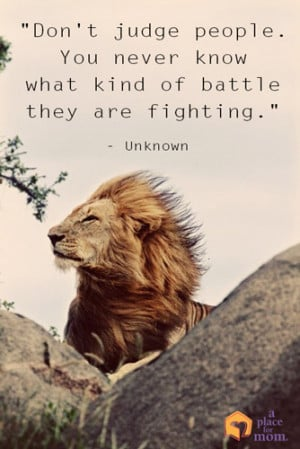 Don't judge people. You never know what kind of battle they are ...
