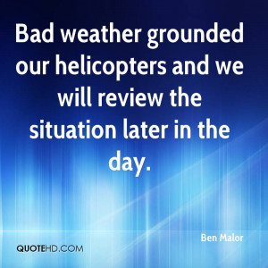 Bad weather grounded our helicopters and we will review the situation ...