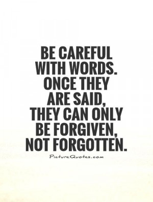 Be careful with words. Once they are said, they can only be forgiven ...