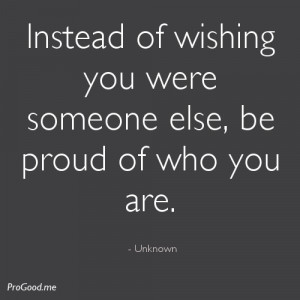 ... of wishing you were someone else, be proud of who you are. – Unknown