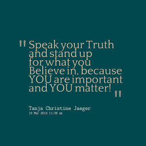 Quotes Picture: speak your truth and stand up for what you believe in ...