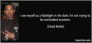 ... in the dark. I'm not trying to be overlooked anymore. - Lloyd Banks