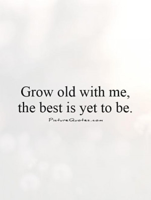 Grow old with me, the best is yet to be. Picture Quote #1