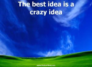 The best idea is a crazy idea - Karel Capek Quotes - StatusMind.com