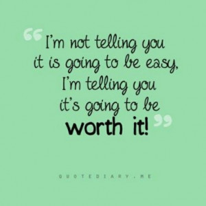 It won't be easy BUT it WILL be worth it!