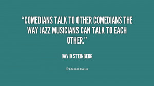 Comedians talk to other comedians the way jazz musicians can talk to ...