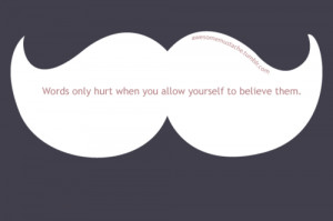 Words only hurt when you allow yourself to believe them.