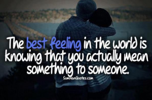 ... In The World Is Knowing That You Actually Mean Something To Someone