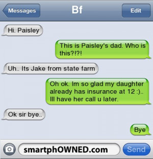 This is Paisley's dad. Who is this?!?! | Uh.. Its Jake from state farm ...