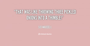 """That was like throwing three pickled onions into a thimble!"""""""