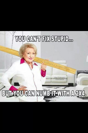 You can't fix stupid. ..