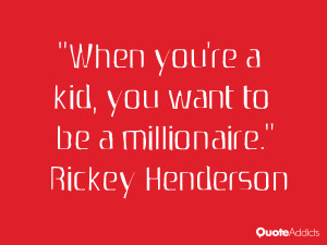rickey henderson quotes when you re a kid you want to be a millionaire ...