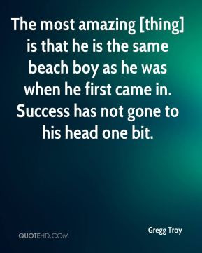 amazing [thing] is that he is the same beach boy as he was when he ...