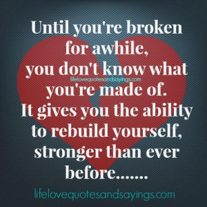 Until you're broken for awhile, you don't know what you're made ...