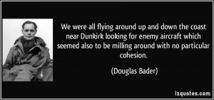 ... also to be milling around with no particular cohesion. - Douglas Bader