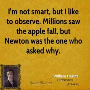 William Hazlitt - I'm not smart, but I like to observe. Millions saw ...