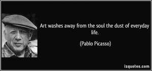 ... washes away from the soul the dust of everyday life. - Pablo Picasso