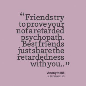 Friends try to prove your not a retarded psychopath. Best friends just ...