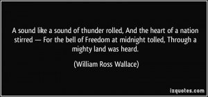... Freedom at midnight tolled, Through a mighty land was heard. - William