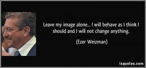 ... as I think I should and I will not change anything. - Ezer Weizman