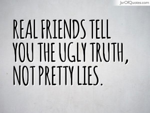 Real friends tell you the ugly truth, not pretty lies.